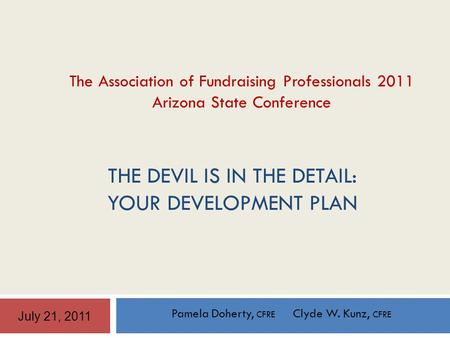 THE DEVIL IS IN THE DETAIL: YOUR DEVELOPMENT PLAN Pamela Doherty, CFRE Clyde W. Kunz, CFRE July 21, 2011 The Association of Fundraising Professionals 2011.