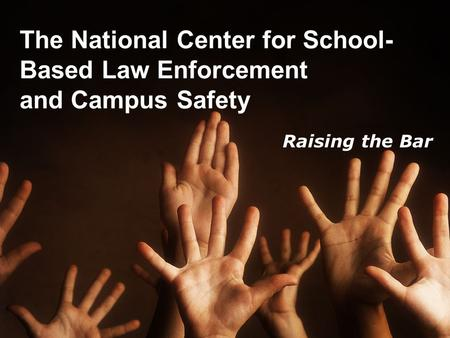 The National Center for School- Based Law Enforcement and Campus Safety Raising the Bar.