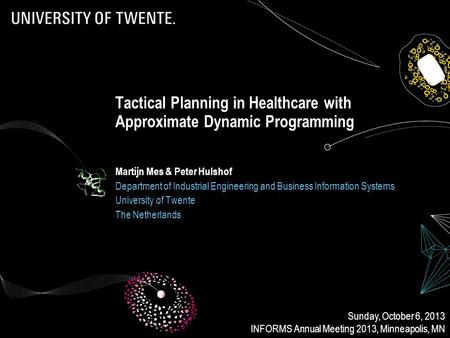 Tactical Planning in Healthcare with Approximate Dynamic Programming Martijn Mes & Peter Hulshof Department of Industrial Engineering and Business Information.