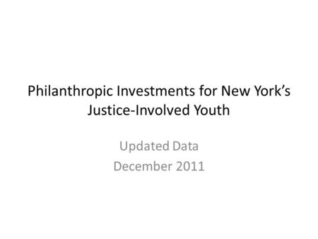 Philanthropic Investments for New York's Justice-Involved Youth Updated Data December 2011.