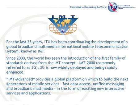 Committed to Connecting the World For the last 25 years, ITU has been coordinating the development of a global broadband multimedia international mobile.