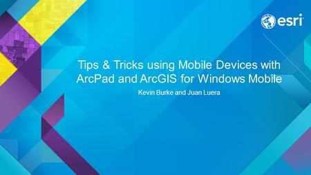 Tips & Tricks using Mobile Devices with ArcPad and ArcGIS for Windows Mobile Kevin Burke and Juan Luera.