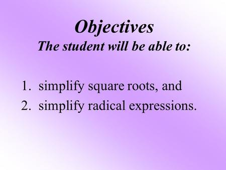 Objectives The student will be able to: 1. simplify square roots, and 2. simplify radical expressions.