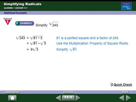 Simplify 243. Simplifying Radicals ALGEBRA 1 LESSON 11-1 243 = 81 381 is a perfect square and a factor of 243. = 81 3Use the Multiplication Property of.