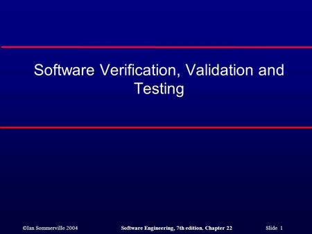 ©Ian Sommerville 2004Software Engineering, 7th edition. Chapter 22 Slide 1 Software Verification, Validation and Testing.