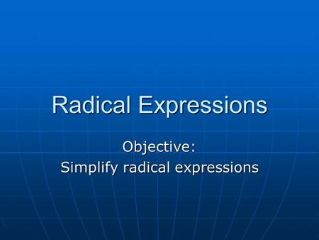 Radical Expressions Objective: Simplify radical expressions.