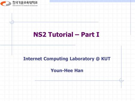 NS2 Tutorial – Part I Internet Computing KUT Youn-Hee Han.