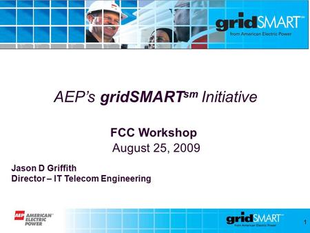 1 AEP's gridSMART sm Initiative FCC Workshop August 25, 2009 Jason D Griffith Director – IT Telecom Engineering.