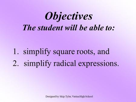 Objectives The student will be able to: 1. simplify square roots, and 2.simplify radical expressions. Designed by Skip Tyler, Varina High School.