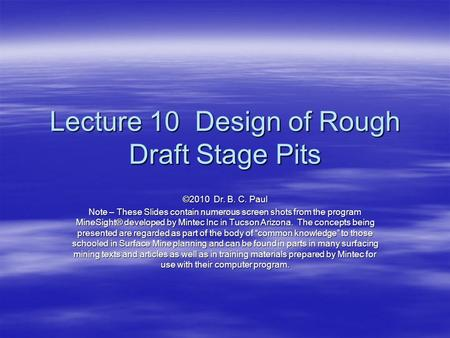 Lecture 10 Design of Rough Draft Stage Pits ©2010 Dr. B. C. Paul Note – These Slides contain numerous screen shots from the program MineSight® developed.