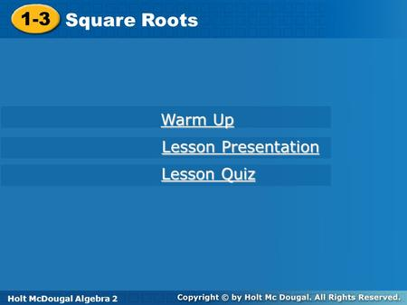 Holt McDougal Algebra 2 1-3 Square Roots 1-3 Square Roots Warm Up Warm Up Lesson Presentation Lesson Presentation Lesson Quiz Lesson Quiz Holt McDougal.