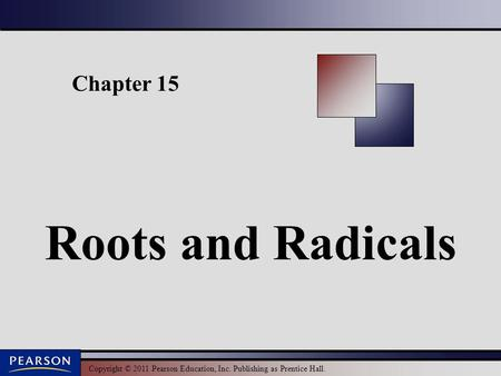 Copyright © 2011 Pearson Education, Inc. Publishing as Prentice Hall. Chapter 15 Roots and Radicals.