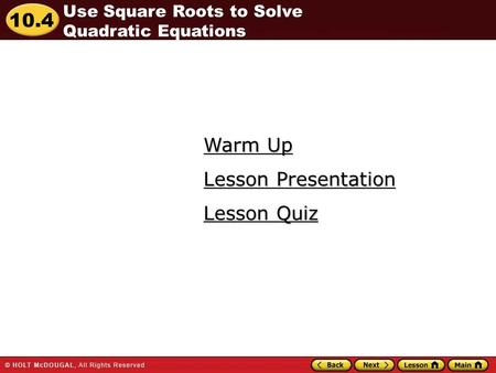 10.4 Warm Up Warm Up Lesson Quiz Lesson Quiz Lesson Presentation Lesson Presentation Use Square Roots to Solve Quadratic Equations.
