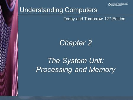 Today and Tomorrow 12 th Edition Understanding Computers Chapter 2 The System Unit: Processing and Memory.