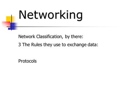 Networking Network Classification, by there: 3 The Rules they use to exchange data: Protocols.