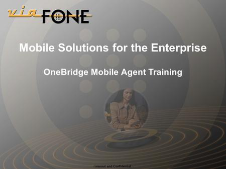 - Internal and Confidential - Mobile Solutions for the Enterprise OneBridge Mobile Agent Training.