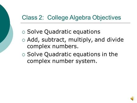 Class 2: College Algebra Objectives  Solve Quadratic equations  Add, subtract, multiply, and divide complex numbers.  Solve Quadratic equations in.