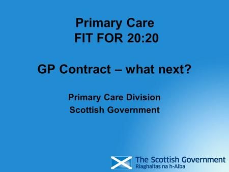 Primary Care FIT FOR 20:20 GP Contract – what next? Primary Care Division Scottish Government.
