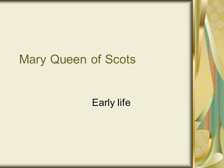 Mary Queen of Scots Early life. Going to France Mary was sent to live in France by her mother She arrived on the 15 th August 1548 She was arranged in.