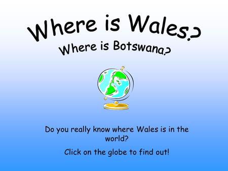 Do you really know where Wales is in the world? Click on the globe to find out!