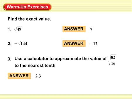 Warm-Up Exercises Find the exact value. ANSWER 7 1. 49 2. – 144 ANSWER 12 – Use a calculator to approximate the value of to the nearest tenth. 3. 16 82.