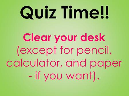 Quiz Time!! Clear your desk (except for pencil, calculator, and paper - if you want).
