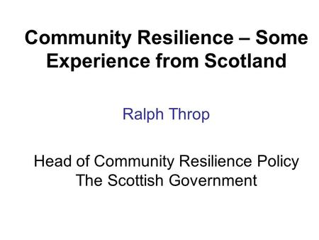 Community Resilience – Some Experience from Scotland Ralph Throp Head of Community Resilience Policy The Scottish Government.