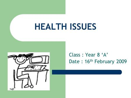 HEALTH ISSUES Class : Year 8 'A' Date : 16 th February 2009.