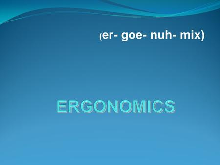 ( er- goe- nuh- mix). Ergonomics What is Ergonomics ? man and machines  It is the study of how man and machines work together comfortable  It is the.