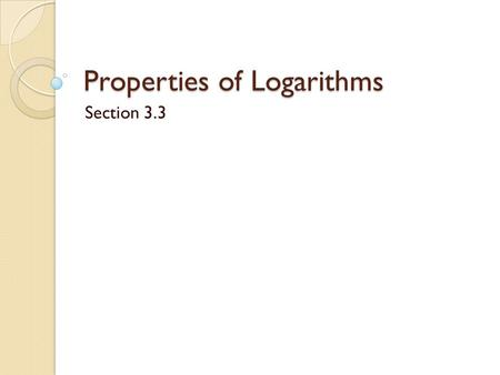 Properties of Logarithms Section 3.3. Properties of Logarithms What logs can we find using our calculators? ◦ Common logarithm ◦ Natural logarithm Although.