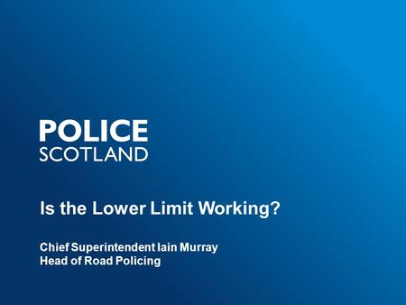 Is the Lower Limit Working? Chief Superintendent Iain Murray Head of Road Policing.