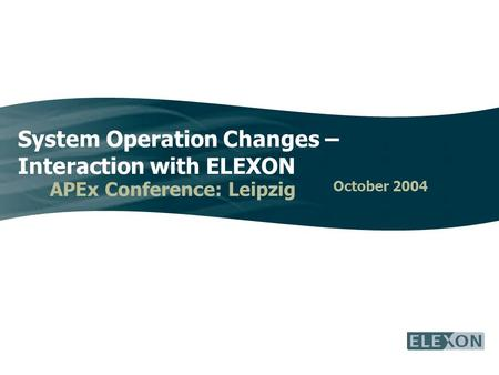 System Operation Changes – Interaction with ELEXON APEx Conference: Leipzig October 2004.