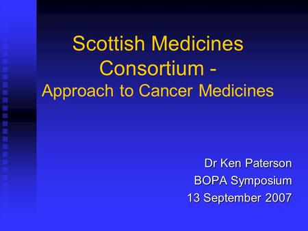 Scottish Medicines Consortium - Approach to Cancer Medicines Dr Ken Paterson BOPA Symposium 13 September 2007.