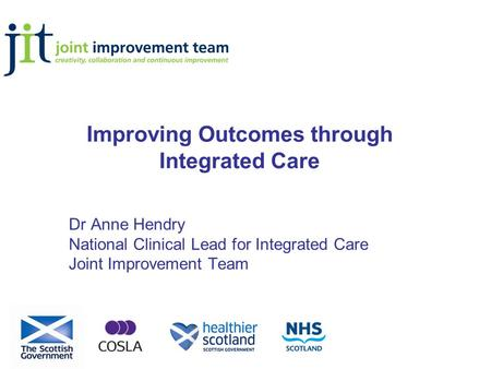 Improving Outcomes through Integrated Care Dr Anne Hendry National Clinical Lead for Integrated Care Joint Improvement Team.