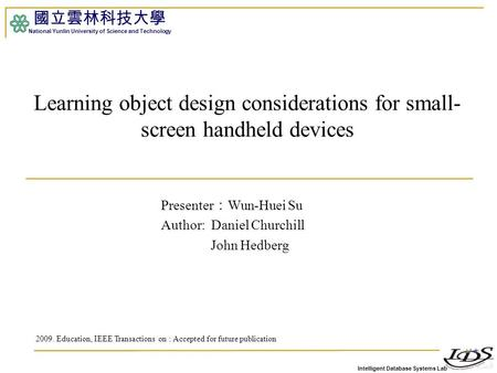 Intelligent Database Systems Lab 國立雲林科技大學 National Yunlin University of Science and Technology Learning object design considerations for small- screen.