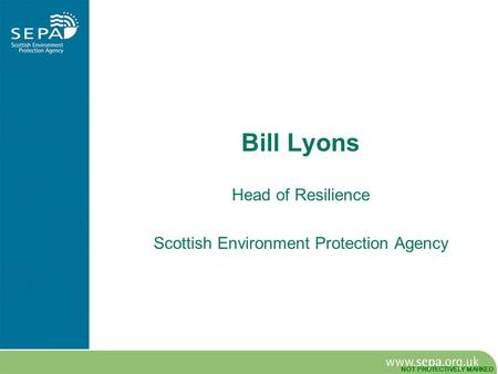 NOT PROTECTIVELY MARKED Bill Lyons Head of Resilience Scottish Environment Protection Agency.
