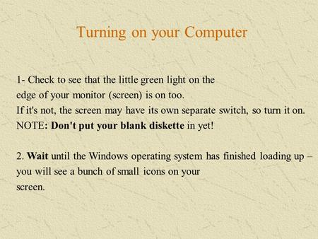 Turning on your Computer 1- Check to see that the little green light on the edge of your monitor (screen) is on too. If it's not, the screen may have its.