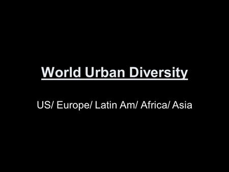 World Urban Diversity US/ Europe/ Latin Am/ Africa/ Asia.