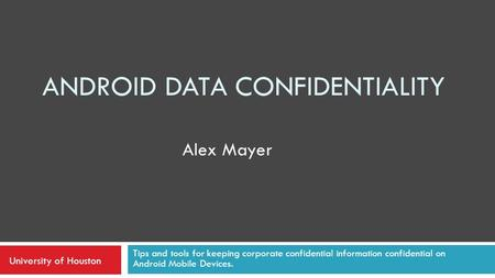 ANDROID DATA CONFIDENTIALITY Tips and tools for keeping corporate confidential information confidential on Android Mobile Devices. Alex Mayer University.