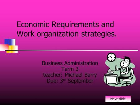 Economic Requirements and Work organization strategies. Business Administration Term 3 teacher: Michael Barry Due: 3 rd September Next slide.