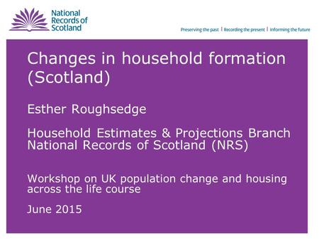Changes in household formation (Scotland) Esther Roughsedge Household Estimates & Projections Branch National Records of Scotland (NRS) Workshop on UK.