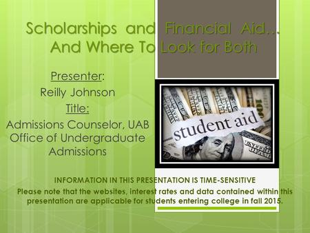 Scholarships and Financial Aid… And Where To Look for Both Presenter: Reilly Johnson Title: Admissions Counselor, UAB Office of Undergraduate Admissions.