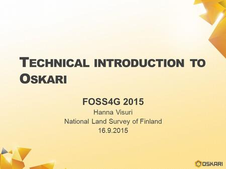 T ECHNICAL INTRODUCTION TO O SKARI FOSS4G 2015 Hanna Visuri National Land Survey of Finland 16.9.2015.