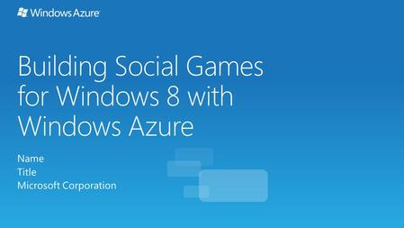 Building Social Games for Windows 8 with Windows Azure Name Title Microsoft Corporation.