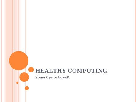 HEALTHY COMPUTING Some tips to be safe. P OSSIBLE DANGERS AND SOLUTIONS ♥ Within information technology it is important that people have an awareness.