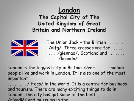 London The Capital City of The United Kingdom of Great Britain and Northern Ireland London is the biggest city in Britain. Over...... million people live.