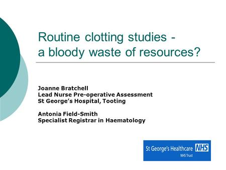 Routine clotting studies - a bloody waste of resources? Joanne Bratchell Lead Nurse Pre-operative Assessment St George's Hospital, Tooting Antonia Field-Smith.