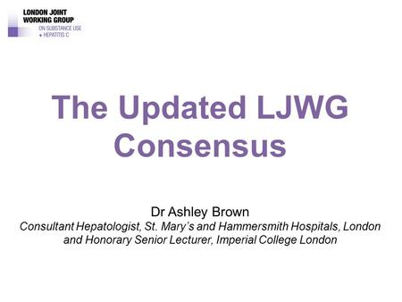 Dr Ashley Brown Consultant Hepatologist, St. Mary's and Hammersmith Hospitals, London and Honorary Senior Lecturer, Imperial College London The Updated.