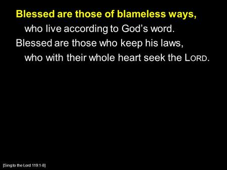 Blessed are those of blameless ways, who live according to God's word. Blessed are those who keep his laws, who with their whole heart seek the L ORD.