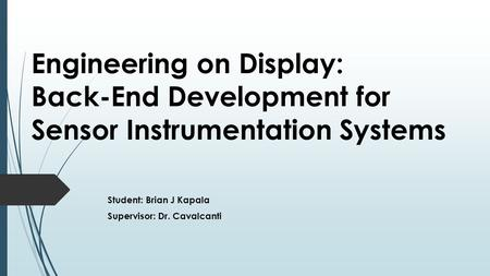 Engineering on Display: Back-End Development for Sensor Instrumentation Systems Student: Brian J Kapala Supervisor: Dr. Cavalcanti.